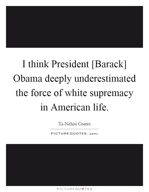 I think President [Barack] Obama deeply underestimated the force of white supremacy in American life Picture Quote #1