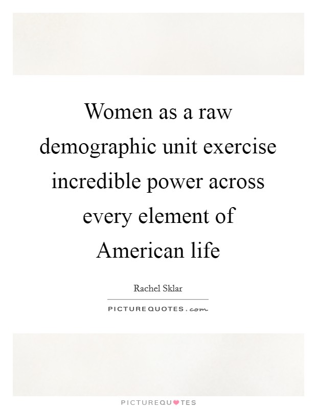 Women as a raw demographic unit exercise incredible power across every element of American life Picture Quote #1