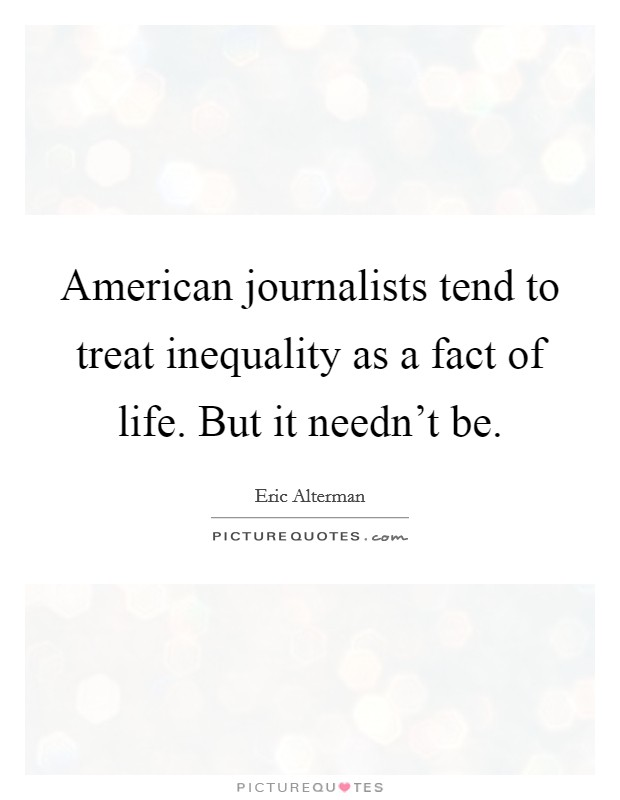 American journalists tend to treat inequality as a fact of life. But it needn't be Picture Quote #1