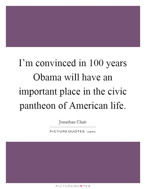I'm convinced in 100 years Obama will have an important place in the civic pantheon of American life Picture Quote #1