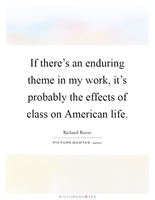 If there's an enduring theme in my work, it's probably the effects of class on American life Picture Quote #1