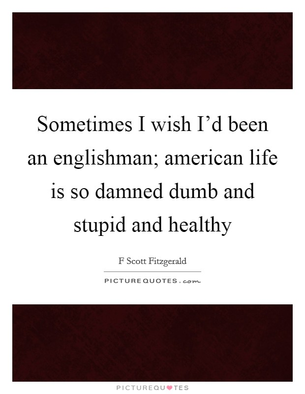 Sometimes I wish I'd been an englishman; american life is so damned dumb and stupid and healthy Picture Quote #1
