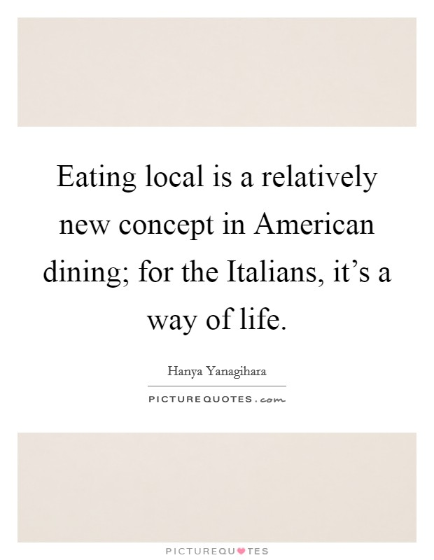 Eating local is a relatively new concept in American dining; for the Italians, it's a way of life Picture Quote #1