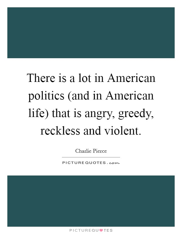 There is a lot in American politics (and in American life) that is angry, greedy, reckless and violent Picture Quote #1