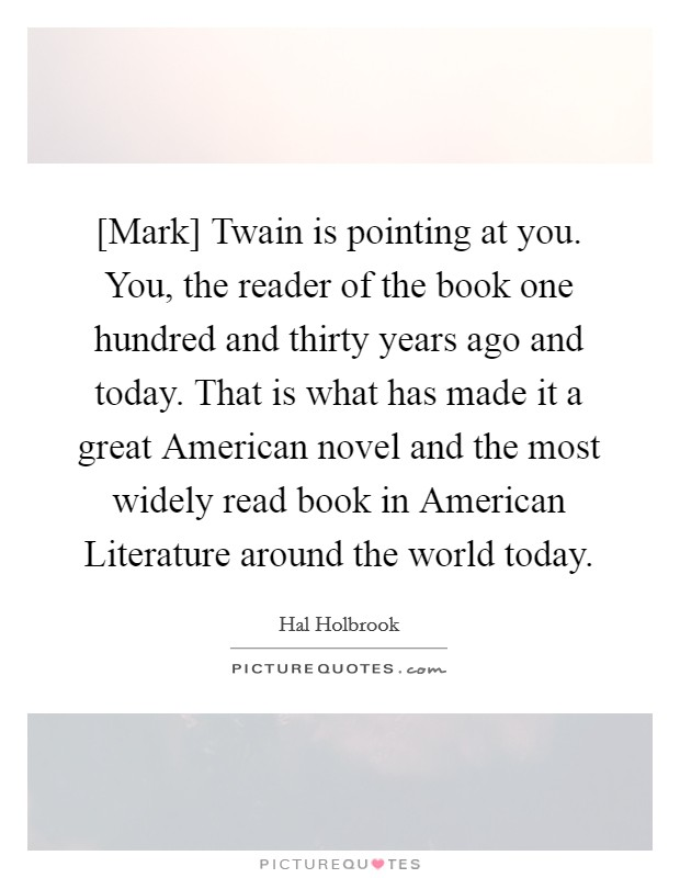 [Mark] Twain is pointing at you. You, the reader of the book one hundred and thirty years ago and today. That is what has made it a great American novel and the most widely read book in American Literature around the world today Picture Quote #1
