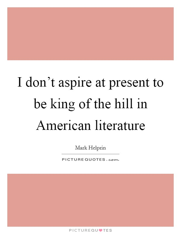 I don't aspire at present to be king of the hill in American literature Picture Quote #1