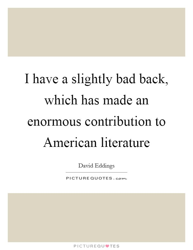 I have a slightly bad back, which has made an enormous contribution to American literature Picture Quote #1