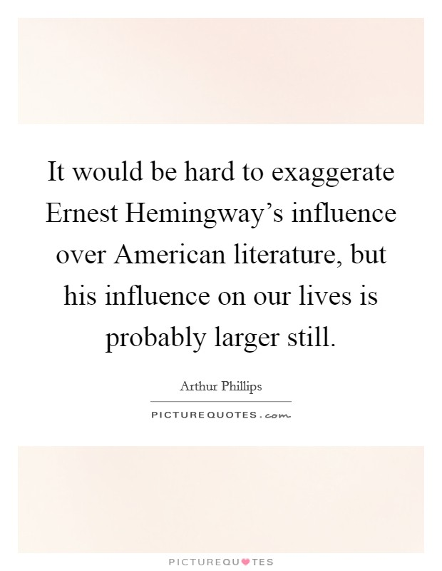 It would be hard to exaggerate Ernest Hemingway's influence over American literature, but his influence on our lives is probably larger still Picture Quote #1