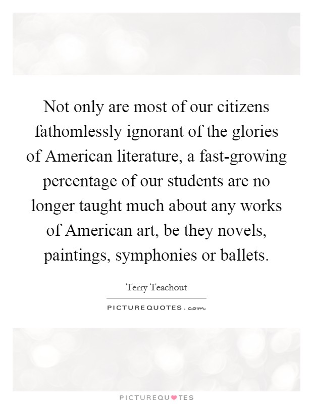 Not only are most of our citizens fathomlessly ignorant of the glories of American literature, a fast-growing percentage of our students are no longer taught much about any works of American art, be they novels, paintings, symphonies or ballets Picture Quote #1