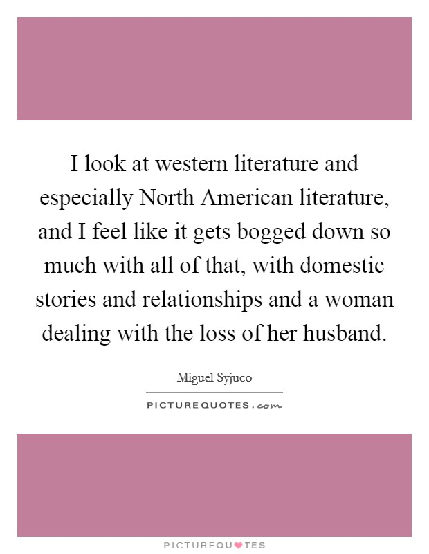 I look at western literature and especially North American literature, and I feel like it gets bogged down so much with all of that, with domestic stories and relationships and a woman dealing with the loss of her husband Picture Quote #1