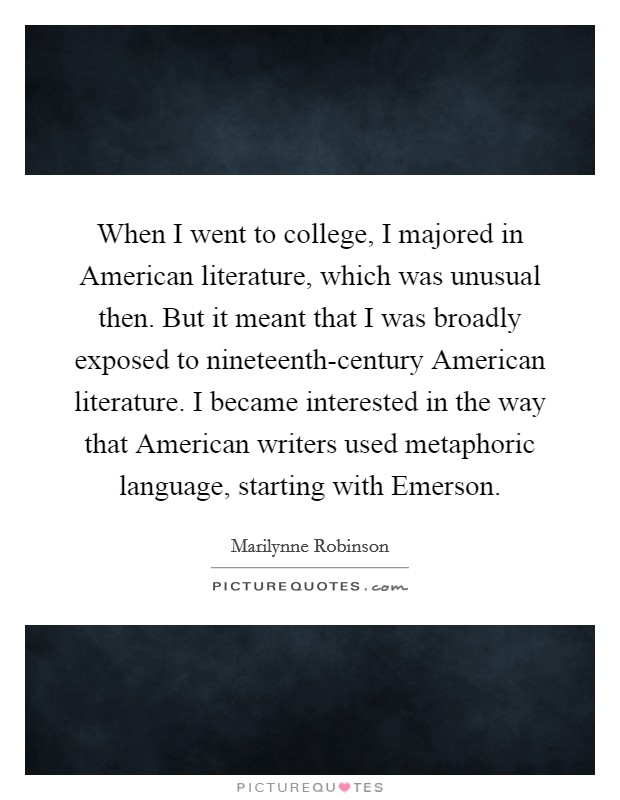 When I went to college, I majored in American literature, which was unusual then. But it meant that I was broadly exposed to nineteenth-century American literature. I became interested in the way that American writers used metaphoric language, starting with Emerson Picture Quote #1