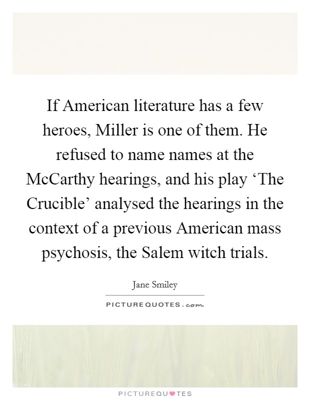 If American literature has a few heroes, Miller is one of them. He refused to name names at the McCarthy hearings, and his play 'The Crucible' analysed the hearings in the context of a previous American mass psychosis, the Salem witch trials Picture Quote #1