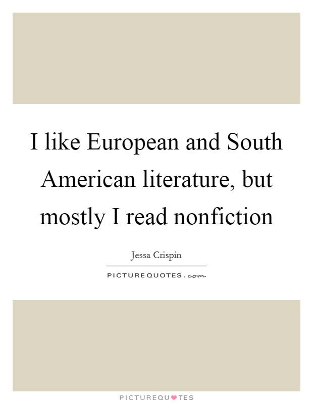 I like European and South American literature, but mostly I read nonfiction Picture Quote #1