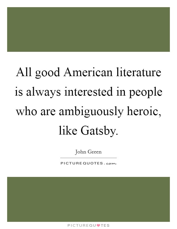 All good American literature is always interested in people who are ambiguously heroic, like Gatsby Picture Quote #1