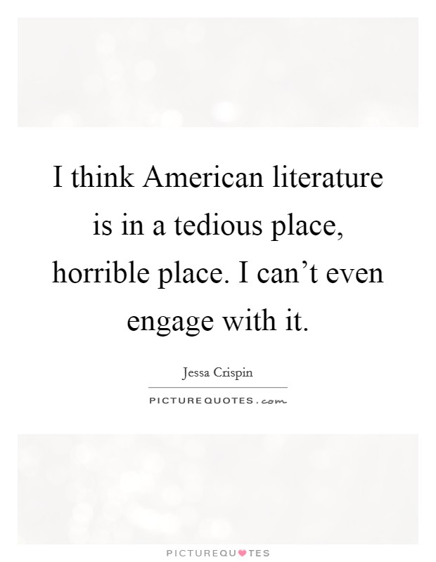 I think American literature is in a tedious place, horrible place. I can't even engage with it Picture Quote #1