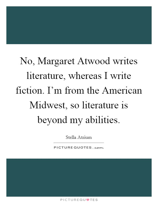 No, Margaret Atwood writes literature, whereas I write fiction. I'm from the American Midwest, so literature is beyond my abilities Picture Quote #1