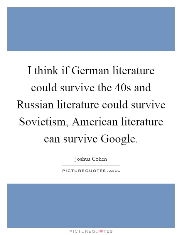 I think if German literature could survive the  40s and Russian literature could survive Sovietism, American literature can survive Google Picture Quote #1