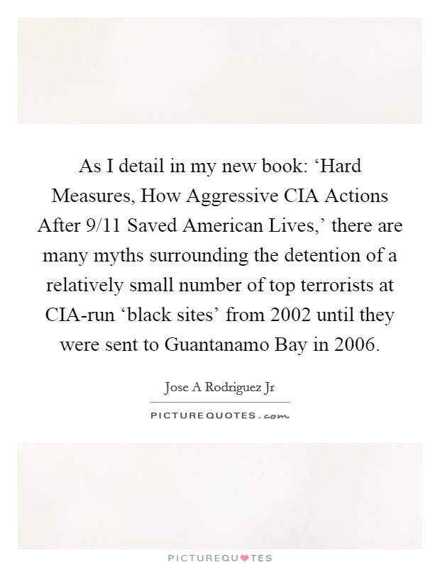 As I detail in my new book: 'Hard Measures, How Aggressive CIA Actions After 9/11 Saved American Lives,' there are many myths surrounding the detention of a relatively small number of top terrorists at CIA-run 'black sites' from 2002 until they were sent to Guantanamo Bay in 2006 Picture Quote #1