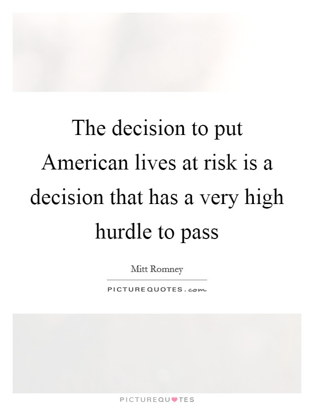 The decision to put American lives at risk is a decision that has a very high hurdle to pass Picture Quote #1