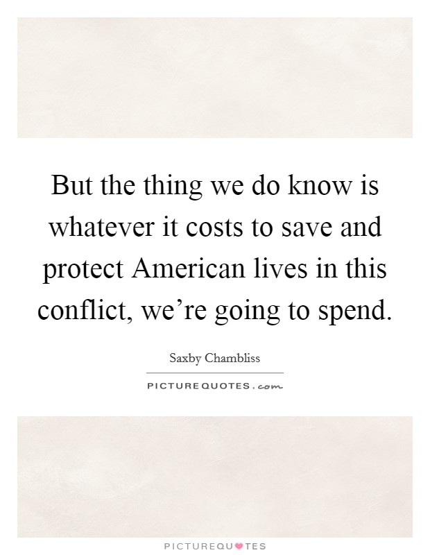 But the thing we do know is whatever it costs to save and protect American lives in this conflict, we're going to spend Picture Quote #1