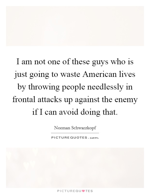 I am not one of these guys who is just going to waste American lives by throwing people needlessly in frontal attacks up against the enemy if I can avoid doing that Picture Quote #1