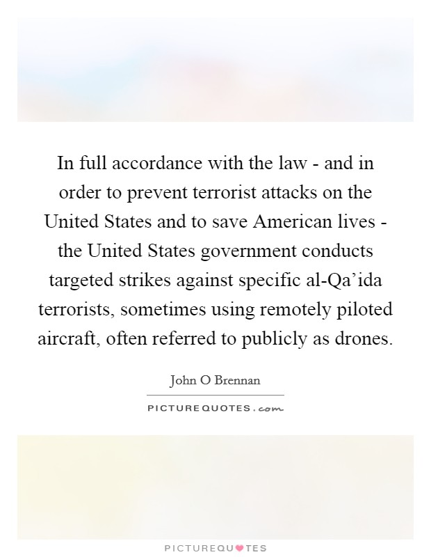 In full accordance with the law - and in order to prevent terrorist attacks on the United States and to save American lives - the United States government conducts targeted strikes against specific al-Qa'ida terrorists, sometimes using remotely piloted aircraft, often referred to publicly as drones Picture Quote #1
