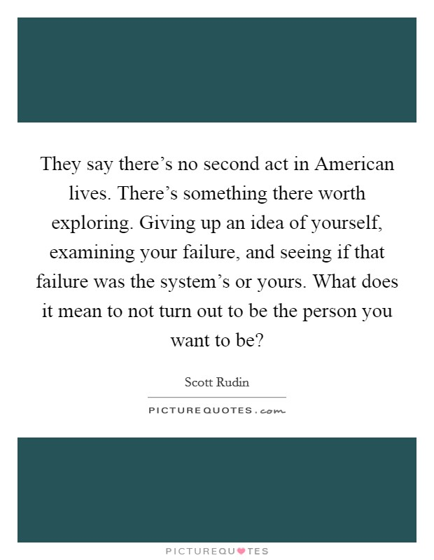 They say there's no second act in American lives. There's something there worth exploring. Giving up an idea of yourself, examining your failure, and seeing if that failure was the system's or yours. What does it mean to not turn out to be the person you want to be? Picture Quote #1
