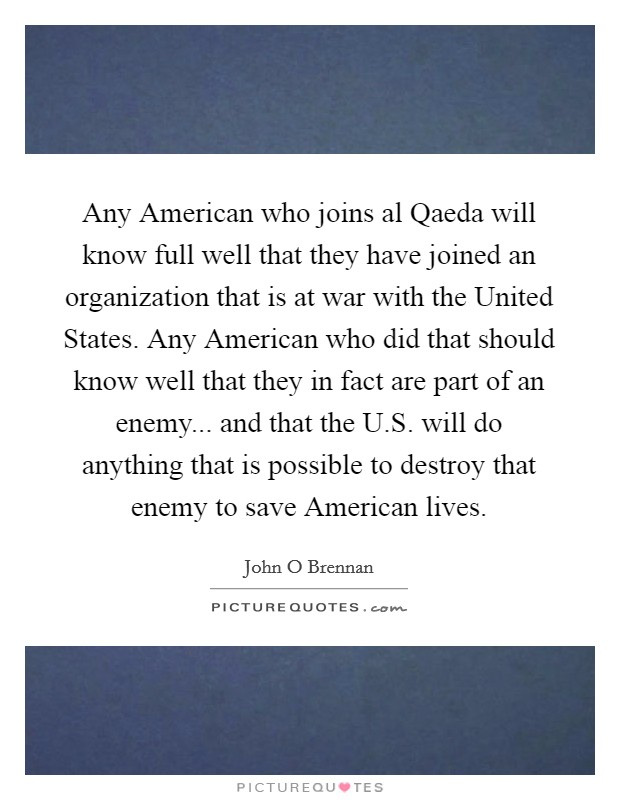 Any American who joins al Qaeda will know full well that they have joined an organization that is at war with the United States. Any American who did that should know well that they in fact are part of an enemy... and that the U.S. will do anything that is possible to destroy that enemy to save American lives Picture Quote #1