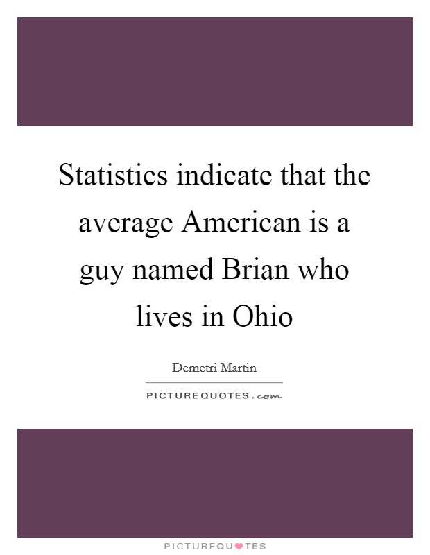 Statistics indicate that the average American is a guy named Brian who lives in Ohio Picture Quote #1