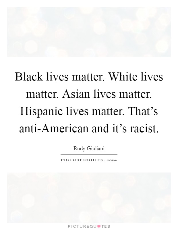 Black lives matter. White lives matter. Asian lives matter. Hispanic lives matter. That's anti-American and it's racist Picture Quote #1