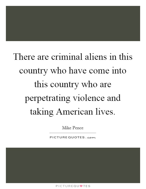 There are criminal aliens in this country who have come into this country who are perpetrating violence and taking American lives Picture Quote #1