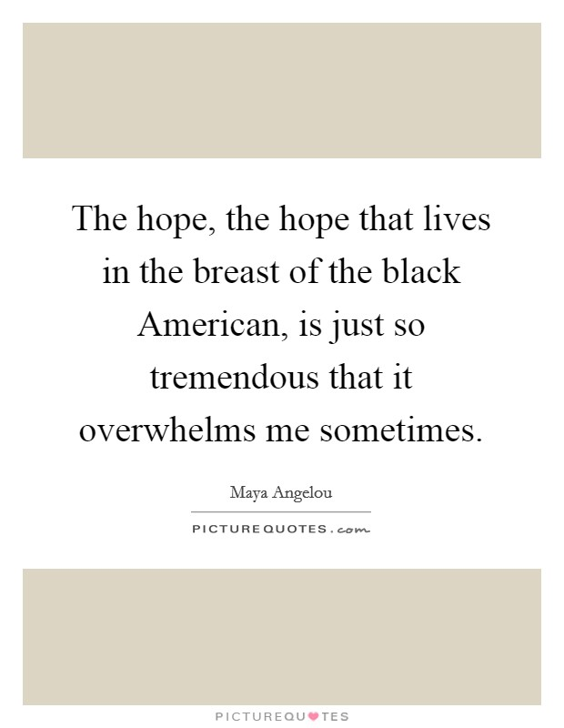 The hope, the hope that lives in the breast of the black American, is just so tremendous that it overwhelms me sometimes Picture Quote #1