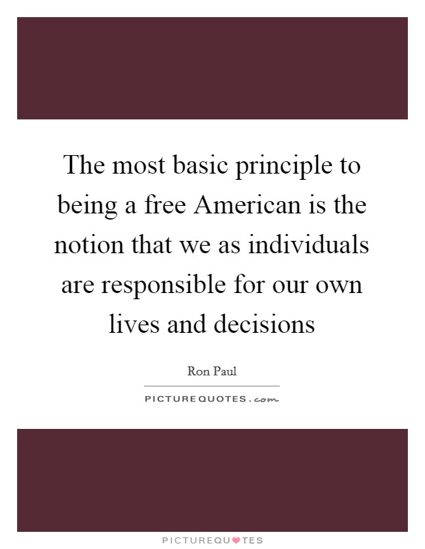 The most basic principle to being a free American is the notion that we as individuals are responsible for our own lives and decisions Picture Quote #1