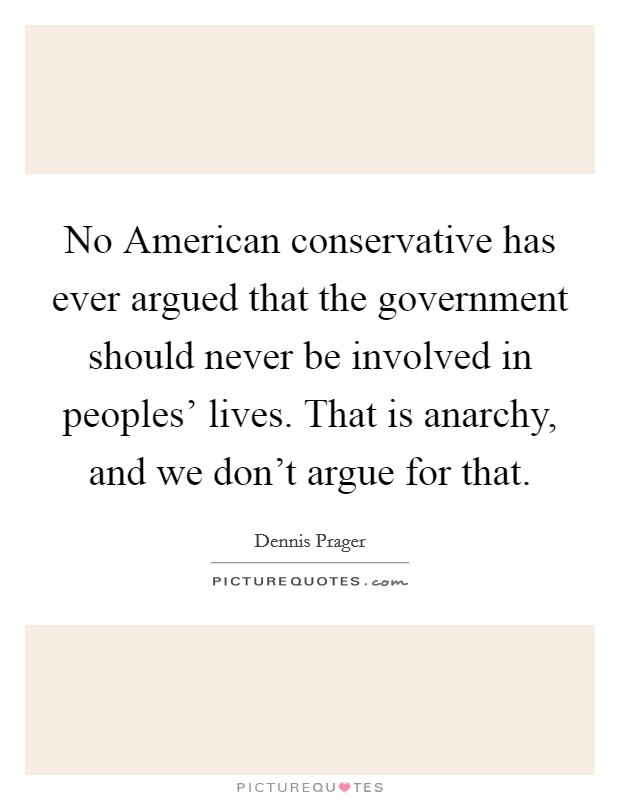 No American conservative has ever argued that the government should never be involved in peoples' lives. That is anarchy, and we don't argue for that Picture Quote #1