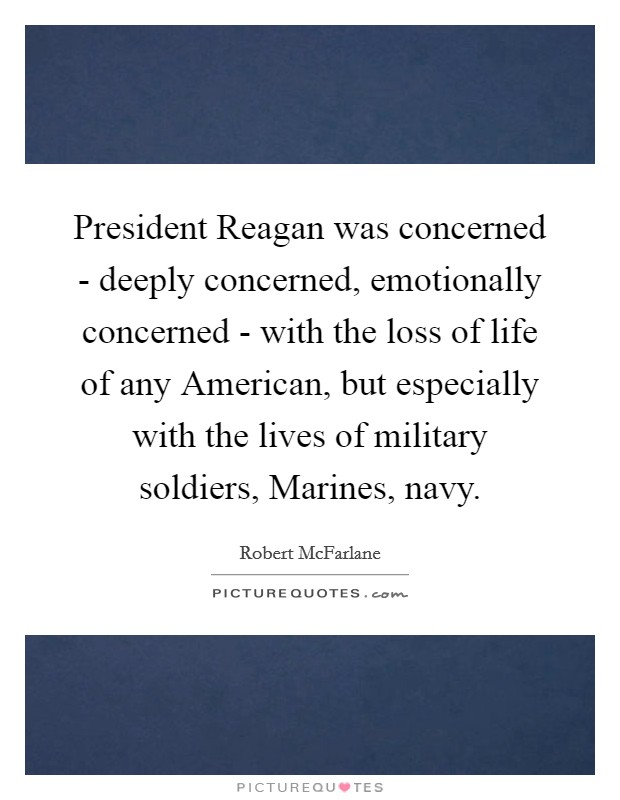 President Reagan was concerned - deeply concerned, emotionally concerned - with the loss of life of any American, but especially with the lives of military soldiers, Marines, navy Picture Quote #1