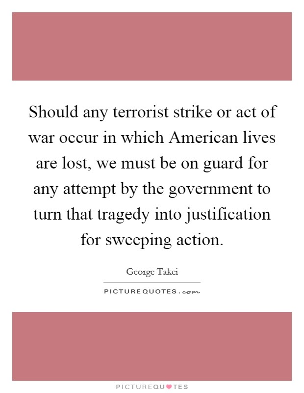 Should any terrorist strike or act of war occur in which American lives are lost, we must be on guard for any attempt by the government to turn that tragedy into justification for sweeping action Picture Quote #1