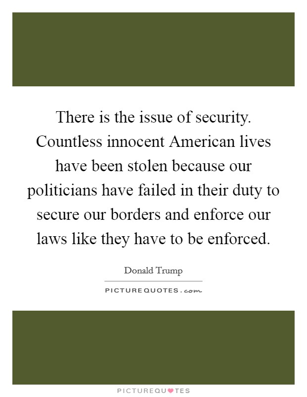 There is the issue of security. Countless innocent American lives have been stolen because our politicians have failed in their duty to secure our borders and enforce our laws like they have to be enforced Picture Quote #1