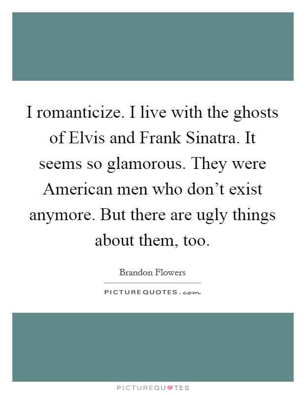 I romanticize. I live with the ghosts of Elvis and Frank Sinatra. It seems so glamorous. They were American men who don't exist anymore. But there are ugly things about them, too Picture Quote #1