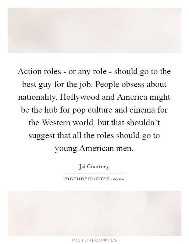 Action roles - or any role - should go to the best guy for the job. People obsess about nationality. Hollywood and America might be the hub for pop culture and cinema for the Western world, but that shouldn't suggest that all the roles should go to young American men Picture Quote #1