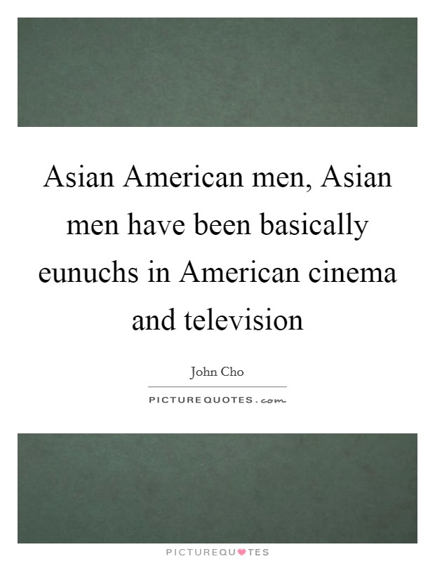 Asian American men, Asian men have been basically eunuchs in American cinema and television Picture Quote #1