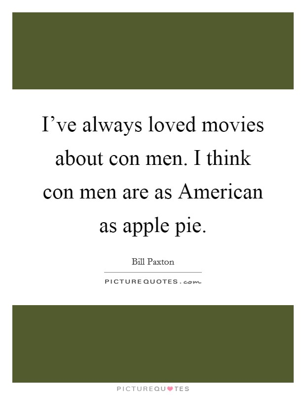 I've always loved movies about con men. I think con men are as American as apple pie Picture Quote #1