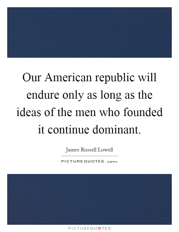 Our American republic will endure only as long as the ideas of the men who founded it continue dominant Picture Quote #1