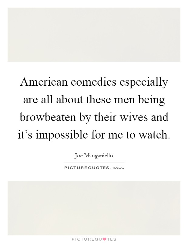 American comedies especially are all about these men being browbeaten by their wives and it's impossible for me to watch Picture Quote #1