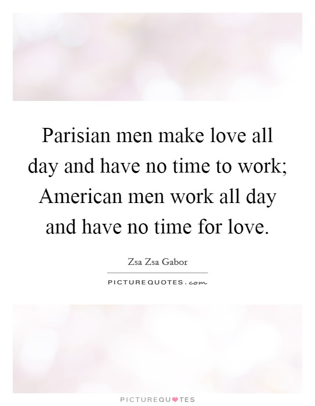 Parisian men make love all day and have no time to work; American men work all day and have no time for love Picture Quote #1
