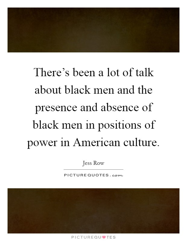 There's been a lot of talk about black men and the presence and absence of black men in positions of power in American culture Picture Quote #1
