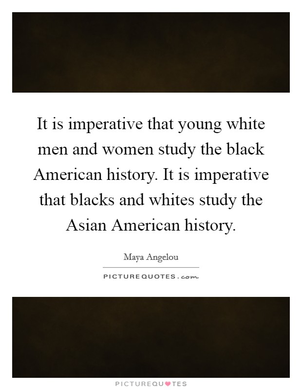 It is imperative that young white men and women study the black American history. It is imperative that blacks and whites study the Asian American history Picture Quote #1