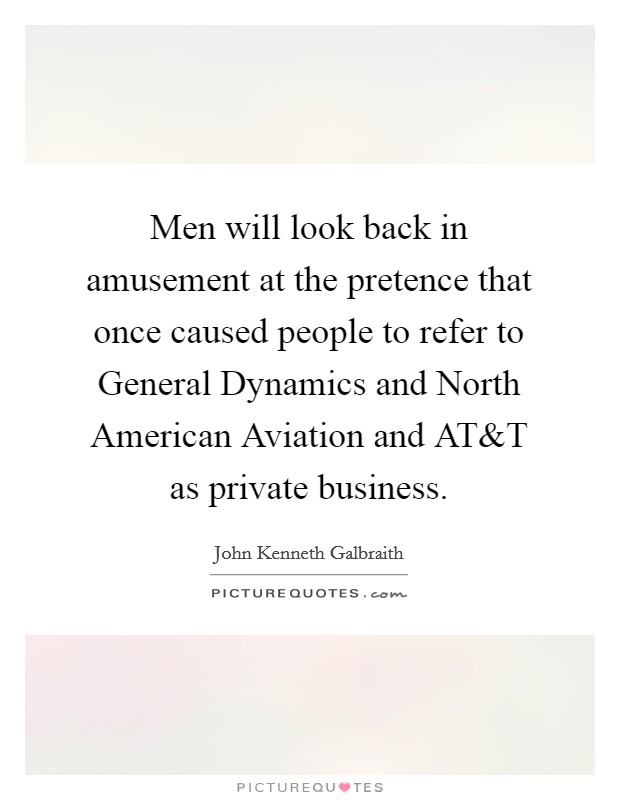 Men will look back in amusement at the pretence that once caused people to refer to General Dynamics and North American Aviation and AT Picture Quote #1