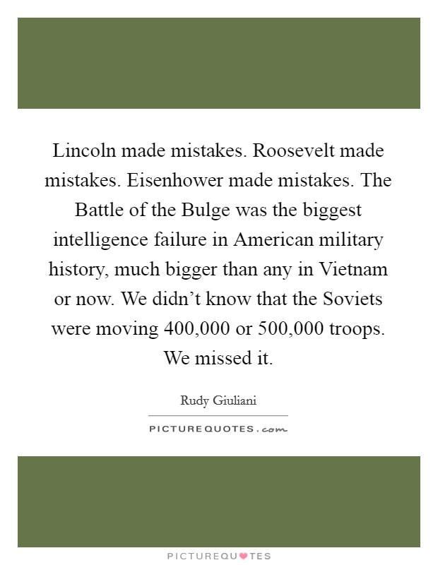Lincoln made mistakes. Roosevelt made mistakes. Eisenhower made mistakes. The Battle of the Bulge was the biggest intelligence failure in American military history, much bigger than any in Vietnam or now. We didn't know that the Soviets were moving 400,000 or 500,000 troops. We missed it Picture Quote #1