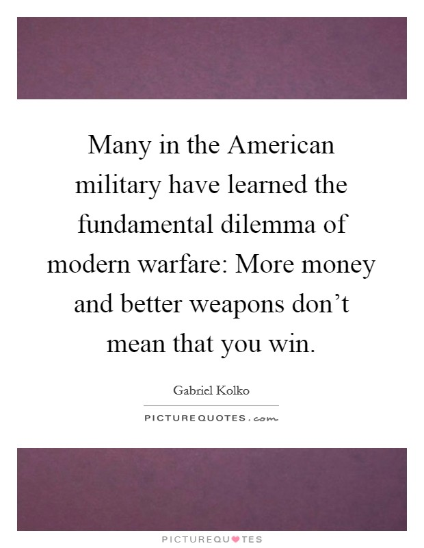 Many in the American military have learned the fundamental dilemma of modern warfare: More money and better weapons don't mean that you win Picture Quote #1