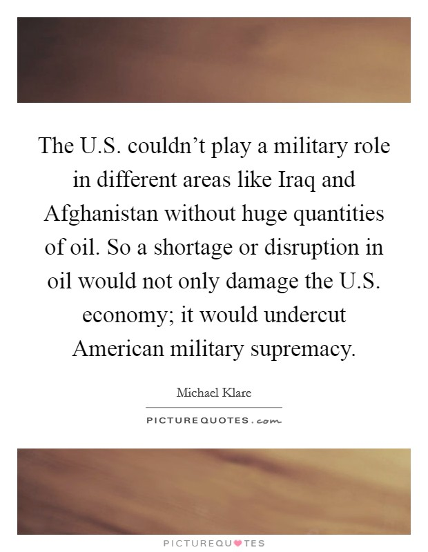 The U.S. couldn't play a military role in different areas like Iraq and Afghanistan without huge quantities of oil. So a shortage or disruption in oil would not only damage the U.S. economy; it would undercut American military supremacy Picture Quote #1
